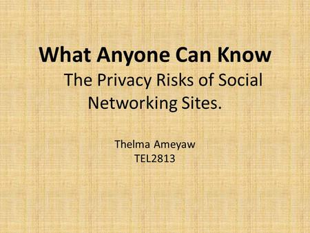 What Anyone Can Know The Privacy Risks of Social Networking Sites. Thelma Ameyaw TEL2813.