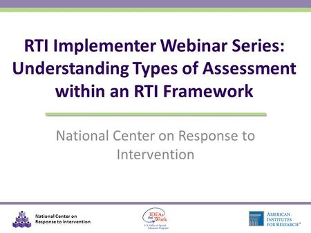 National Center on Response to Intervention RTI Implementer Webinar Series: Understanding Types of Assessment within an RTI Framework.