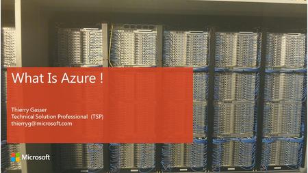 What Is Azure ! Thierry Gasser Technical Solution Professional (TSP)