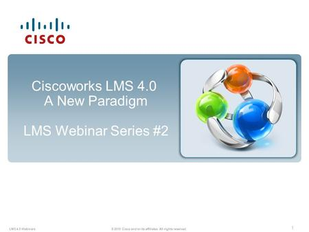 1 LMS 4.0 Webinars © 2010 Cisco and/or its affiliates. All rights reserved. Ciscoworks LMS 4.0 A New Paradigm LMS Webinar Series #2.