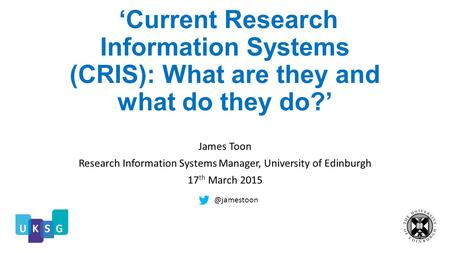 'Current Research Information Systems (CRIS): What are they and what do they do?' James Toon Research Information Systems Manager, University of Edinburgh.