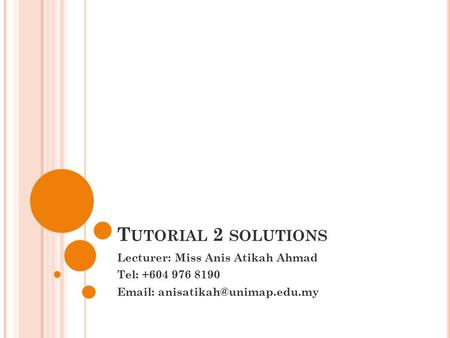 Tutorial 2 solutions Lecturer: Miss Anis Atikah Ahmad