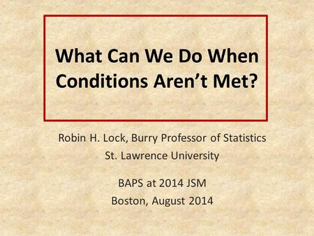 What Can We Do When Conditions Aren't Met? Robin H. Lock, Burry Professor of Statistics St. Lawrence University BAPS at 2014 JSM Boston, August 2014.