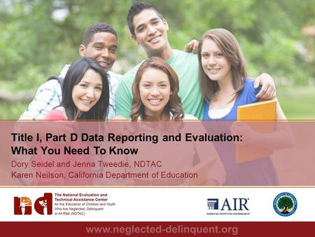 1 Title I, Part D Data Reporting and Evaluation: What You Need To Know Dory Seidel and Jenna Tweedie, NDTAC Karen Neilson, California Department of Education.