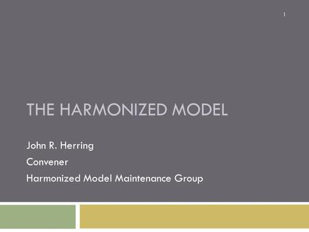 THE HARMONIZED MODEL John R. Herring Convener Harmonized Model Maintenance Group 1.