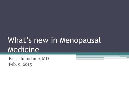 What's new in Menopausal Medicine Erica Johnstone, MD Feb. 9, 2015.
