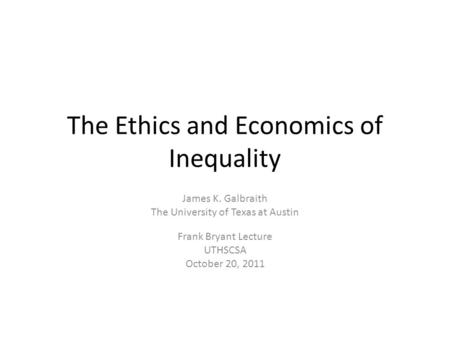 The Ethics and Economics of Inequality James K. Galbraith The University of Texas at Austin Frank Bryant Lecture UTHSCSA October 20, 2011.