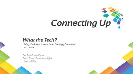 What the Tech? Using the latest trends in technology for better outcomes Ben Teoh & Kate Preiss Better Boards Conference 2014 1 August 2014.