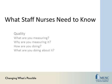 What Staff Nurses Need to Know Quality What are you measuring? Why are you measuring it? How are you doing? What are you doing about it?