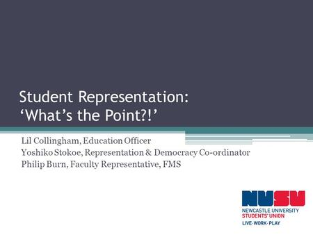 Student Representation: 'What's the Point?!' Lil Collingham, Education Officer Yoshiko Stokoe, Representation & Democracy Co-ordinator Philip Burn, Faculty.