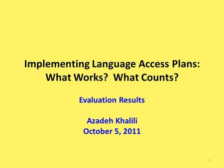 Implementing Language Access Plans: What Works? What Counts? Evaluation Results Azadeh Khalili October 5, 2011 1.