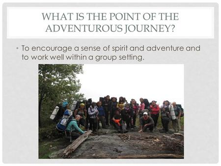 WHAT IS THE POINT OF THE ADVENTUROUS JOURNEY? To encourage a sense of spirit and adventure and to work well within a group setting.