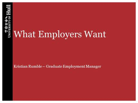 What Employers Want Kristian Rumble – Graduate Employment Manager.
