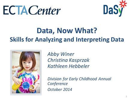 1 Data, Now What? Skills for Analyzing and Interpreting Data Abby Winer Christina Kasprzak Kathleen Hebbeler Division for Early Childhood Annual Conference.
