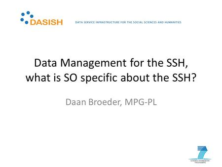 Data Management for the SSH, what is SO specific about the SSH? Daan Broeder, MPG-PL.