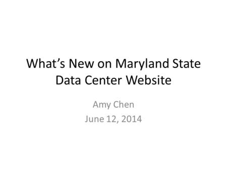 What's New on Maryland State Data Center Website Amy Chen June 12, 2014.