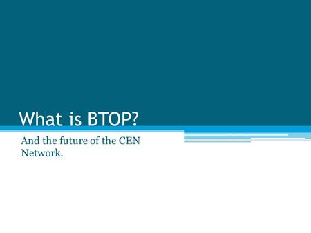 What is BTOP? And the future of the CEN Network..
