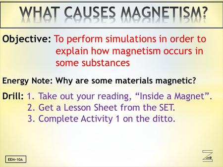 Oneone Objective: To perform simulations in order to explain how magnetism occurs in some substances Energy Note: Why are some materials magnetic? Drill: