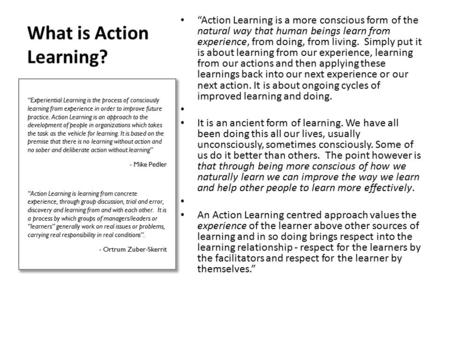 "What is Action Learning? ""Action Learning is a more conscious form of the natural way that human beings learn from experience, from doing, from living."