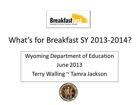 What's for Breakfast SY 2013-2014? Wyoming Department of Education June 2013 Terry Walling ~ Tamra Jackson.
