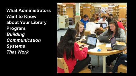 What Administrators Want to Know about Your Library Program: Building Communication Systems That Work.