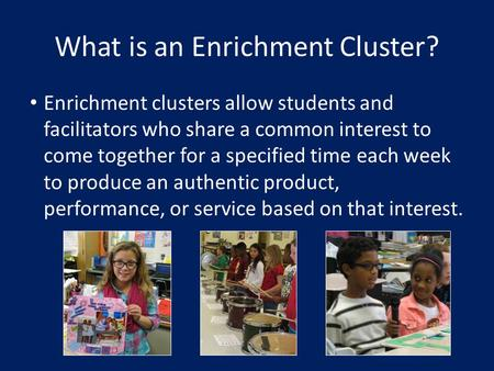 What is an Enrichment Cluster? Enrichment clusters allow students and facilitators who share a common interest to come together for a specified time each.