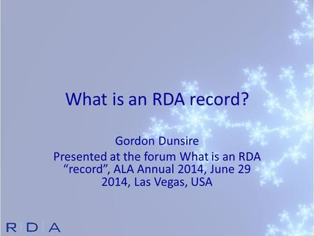 "What is an RDA record? Gordon Dunsire Presented at the forum What is an RDA ""record"", ALA Annual 2014, June 29 2014, Las Vegas, USA."