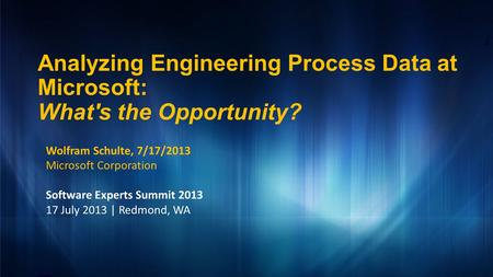 Analyzing Engineering Process Data at Microsoft: What's the Opportunity? 1 Wolfram Schulte, 7/17/2013 Microsoft Corporation Software Experts Summit 2013.