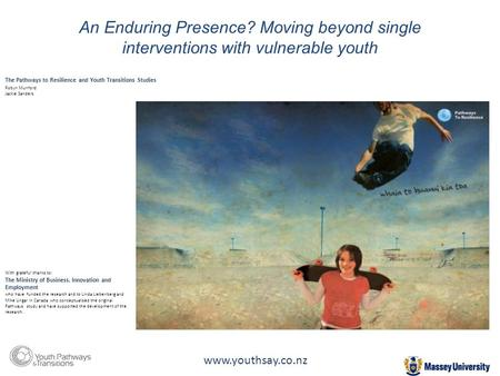 An Enduring Presence? Moving beyond single interventions with vulnerable youth With grateful thanks to: The Ministry of Business, Innovation and Employment.