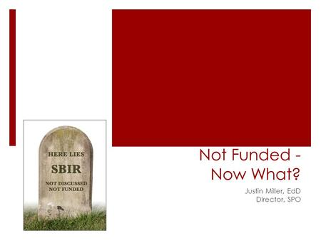 Not Funded - Now What? Justin Miller, EdD Director, SPO.