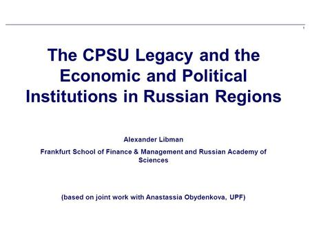 1 The CPSU Legacy and the Economic and Political Institutions in Russian Regions Alexander Libman Frankfurt School of Finance & Management and Russian.