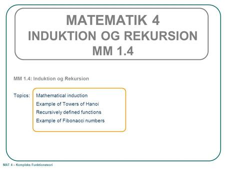 MAT 4 – Kompleks Funktionsteori MATEMATIK 4 INDUKTION OG REKURSION MM 1.4 MM 1.4: Induktion og Rekursion Topics: Mathematical induction Example of Towers.
