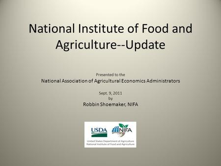 National Institute of Food and Agriculture--Update Presented to the National Association of Agricultural Economics Administrators Sept. 9, 2011 by Robbin.