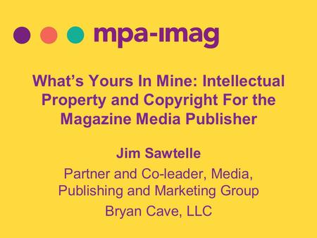 What's Yours In Mine: Intellectual Property and Copyright For the Magazine Media Publisher Jim Sawtelle Partner and Co-leader, Media, Publishing and Marketing.