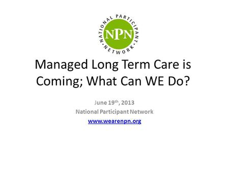 Managed Long Term Care is Coming; What Can WE Do? June 19 th, 2013 National Participant Network www.wearenpn.org.