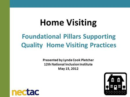 Home Visiting Foundational Pillars Supporting Quality Home Visiting Practices Presented by Lynda Cook Pletcher 12th National Inclusion Institute May 15,