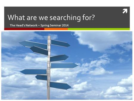  What are we searching for? The Head's Network – Spring Seminar 2014.