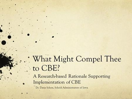 What Might Compel Thee to CBE? A Research-based Rationale Supporting Implementation of CBE ~ Dr. Dana Schon, School Administrators of Iowa.