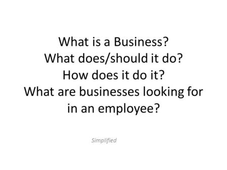 What is a Business? What does/should it do? How does it do it? What are businesses looking for in an employee? Simplified.