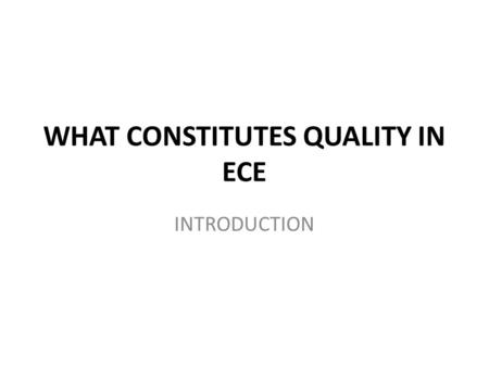 "WHAT CONSTITUTES QUALITY IN ECE INTRODUCTION. PURPOSE To begin a discussion about ""What does quality in ECD mean for you in your context"" To explore whether."