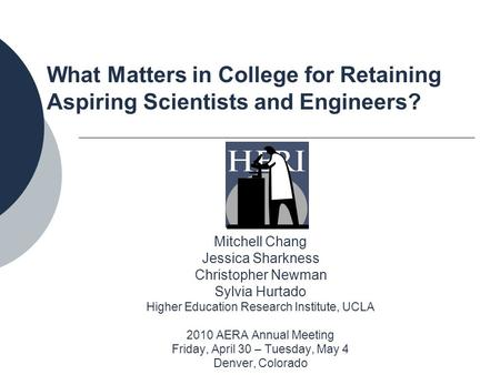 What Matters in College for Retaining Aspiring Scientists and Engineers? Mitchell Chang Jessica Sharkness Christopher Newman Sylvia Hurtado Higher Education.