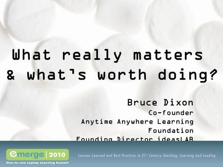 What really matters & what's worth doing? Bruce Dixon Co-founder Anytime Anywhere Learning Foundation Founding Director ideasLAB.