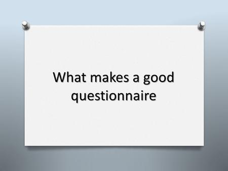 What makes a good questionnaire. Stages of a questionnaire: 1. Define your research question 2. Formulate your questions 3. Formulate your responses 4.