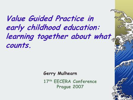 Value Guided Practice in early childhood education: learning together about what counts. Gerry Mulhearn 17 th EECERA Conference Prague 2007.