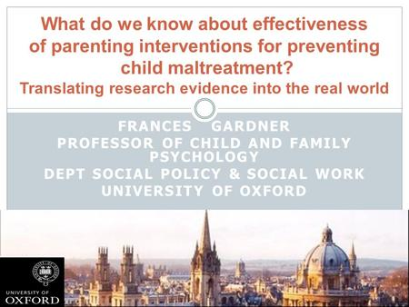 FRANCES GARDNER PROFESSOR OF CHILD AND FAMILY PSYCHOLOGY DEPT SOCIAL POLICY & SOCIAL WORK UNIVERSITY OF OXFORD What do we know about effectiveness of parenting.