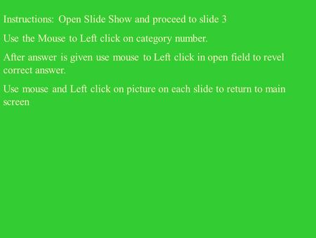 Instructions: Open Slide Show and proceed to slide 3 Use the Mouse to Left click on category number. After answer is given use mouse to Left click in.