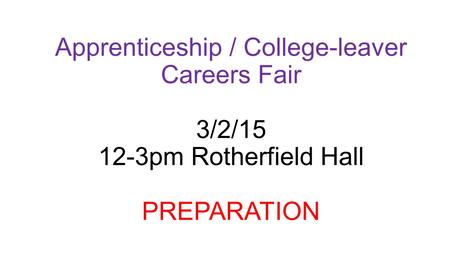 Apprenticeship / College-leaver Careers Fair 3/2/15 12-3pm Rotherfield Hall PREPARATION.