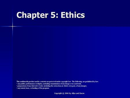 Copyright © 2004 by Allyn and Bacon Chapter 5: Ethics This multimedia product and its contents are protected under copyright law. The following are prohibited.