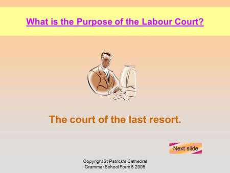 Copyright St Patrick's Cathedral Grammar School Form 5 2005 What is the Purpose of the Labour Court? The court of the last resort. Next slide.