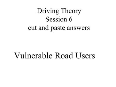 Driving Theory Session 6 cut and paste answers Vulnerable Road Users.